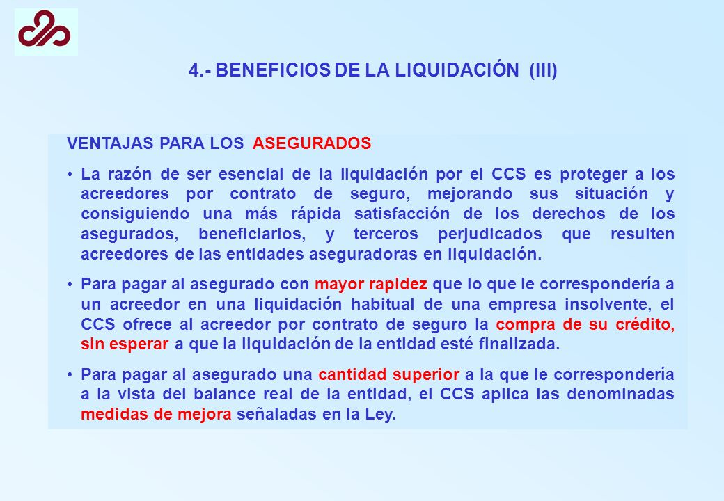 4.- BENEFICIOS DE LA LIQUIDACIÓN (III) VENTAJAS PARA LOS ASEGURADOS La razón de ser esencial de la liquidación por el CCS es proteger a los acreedores