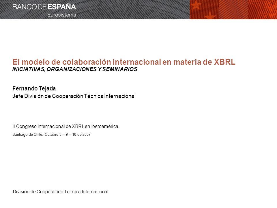 División de Cooperación Técnica Internacional El modelo de colaboración internacional en materia de XBRL Fernando Tejada Jefe División de Cooperación Técnica Internacional II Congreso Internacional de XBRL en Iberoamérica Santiago de Chile.
