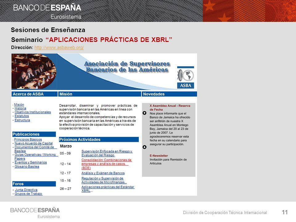 División de Cooperación Técnica Internacional 11 Sesiones de Enseñanza Seminario APLICACIONES PRÁCTICAS DE XBRL Dirección: http://www.asbaweb.org/http://www.asbaweb.org/
