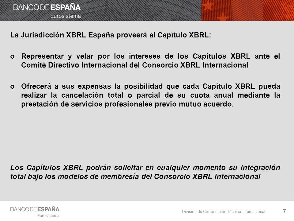 División de Cooperación Técnica Internacional La Jurisdicción XBRL España proveerá al Capítulo XBRL: oRepresentar y velar por los intereses de los Capítulos XBRL ante el Comité Directivo Internacional del Consorcio XBRL Internacional oOfrecerá a sus expensas la posibilidad que cada Capítulo XBRL pueda realizar la cancelación total o parcial de su cuota anual mediante la prestación de servicios profesionales previo mutuo acuerdo.