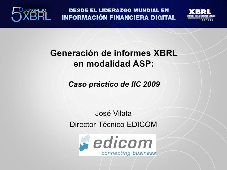Generación de informes XBRL en modalidad ASP: Caso práctico de IIC 2009 José Vilata Director Técnico EDICOM