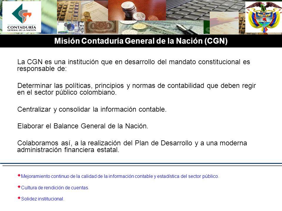Misión Contaduría General de la Nación (CGN) La CGN es una institución que en desarrollo del mandato constitucional es responsable de: Determinar las