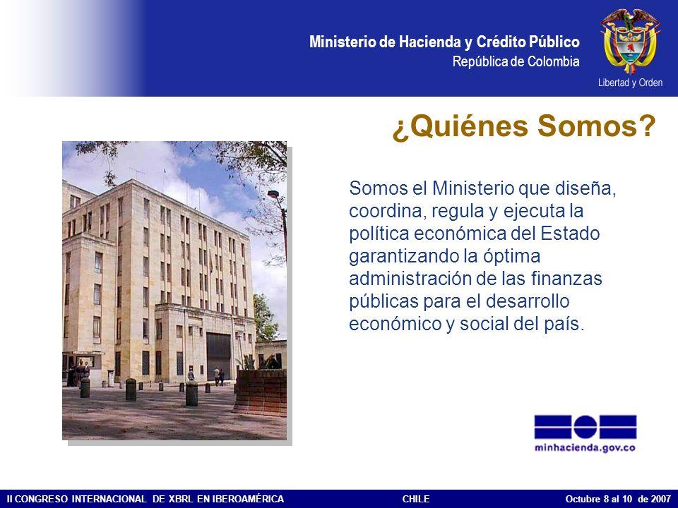 Ministerio de Hacienda y Crédito Público República de Colombia II CONGRESO INTERNACIONAL DE XBRL EN IBEROAMÉRICACHILE Octubre 8 al 10 de 2007 ¿De dónde surge la necesidad de usar XBRL en el Ministerio de Hacienda.