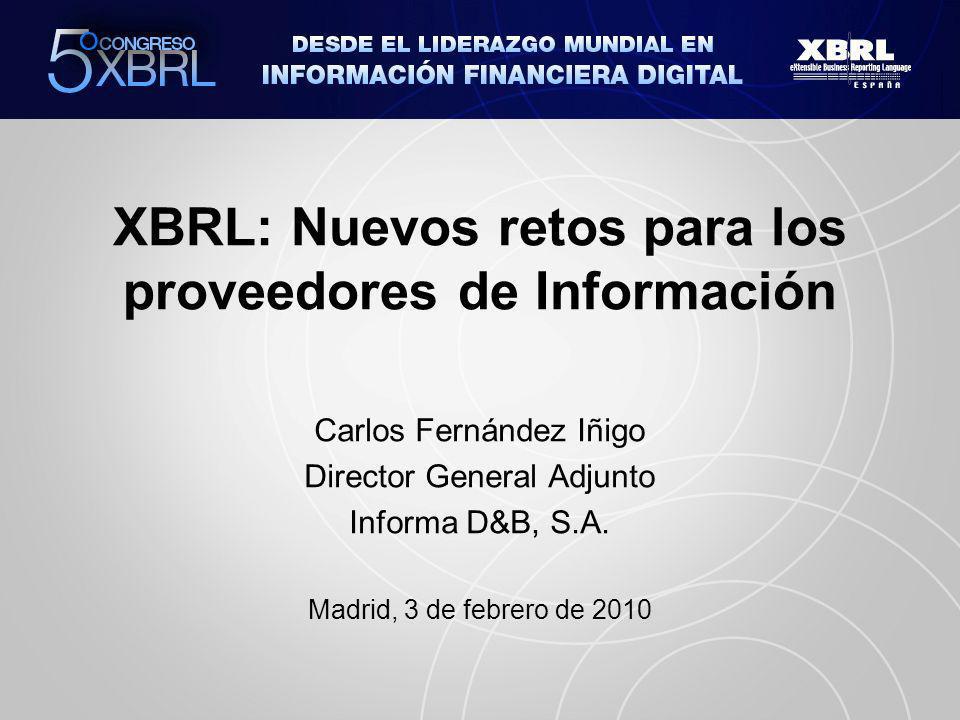 XBRL: Nuevos retos para los proveedores de Información Carlos Fernández Iñigo Director General Adjunto Informa D&B, S.A.