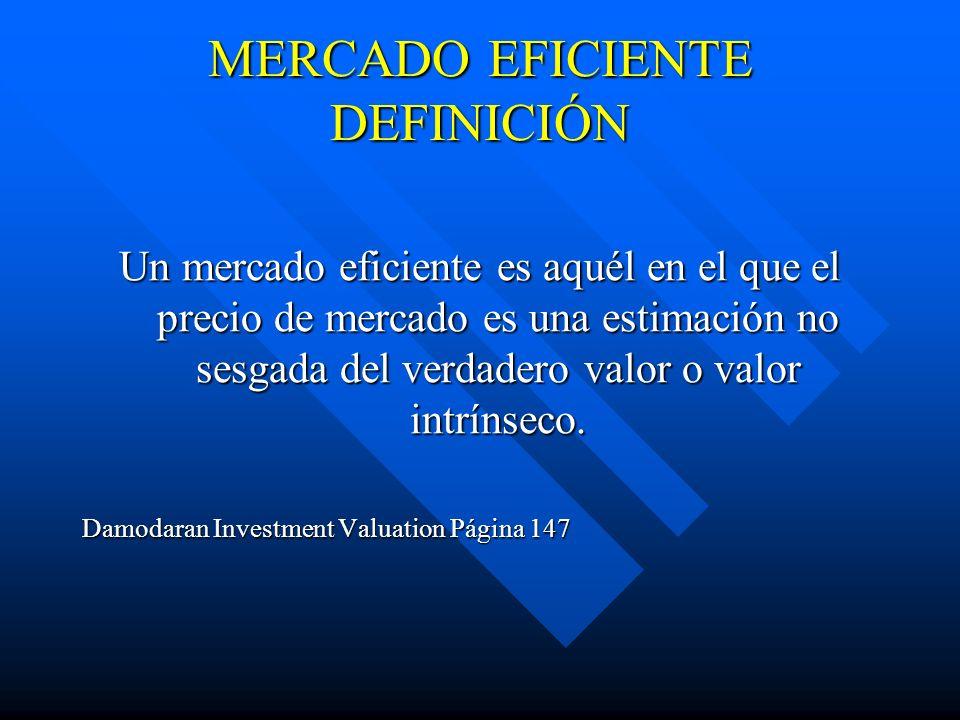 MERCADO EFICIENTE DEFINICIÓN Un mercado eficiente es aquél en el que el precio de mercado es una estimación no sesgada del verdadero valor o valor int