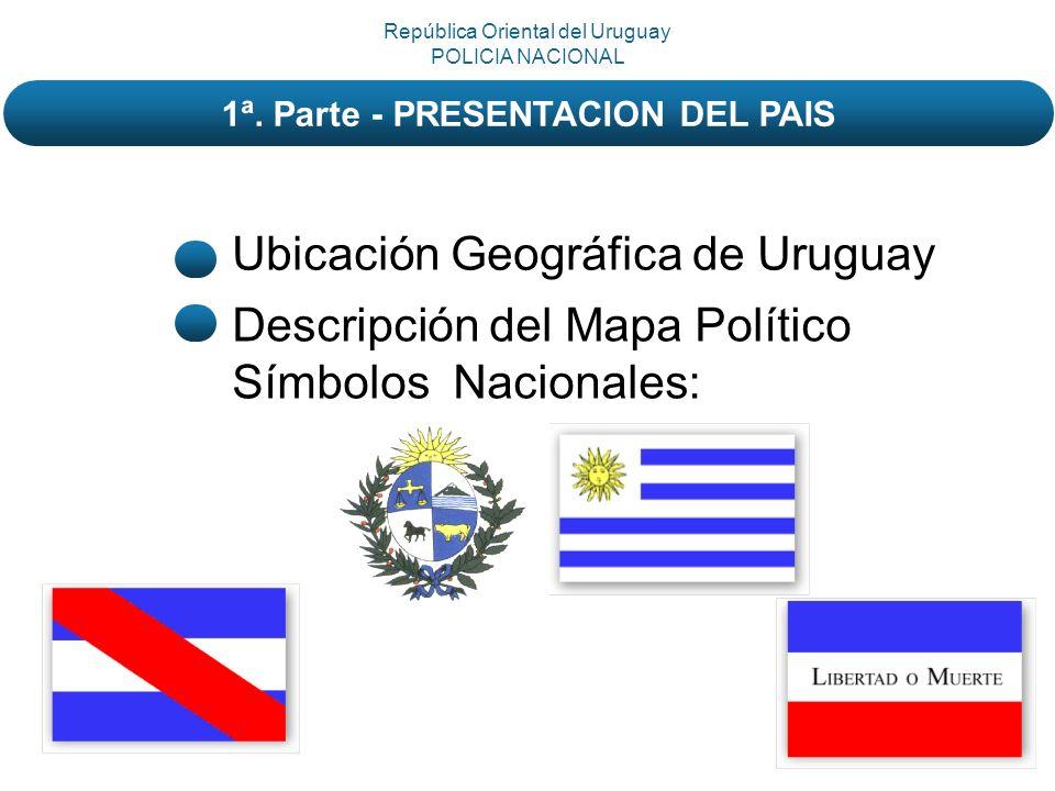 Ubicación Geográfica de Uruguay Descripción del Mapa Político Símbolos Nacionales: República Oriental del Uruguay POLICIA NACIONAL 1ª. Parte - PRESENT