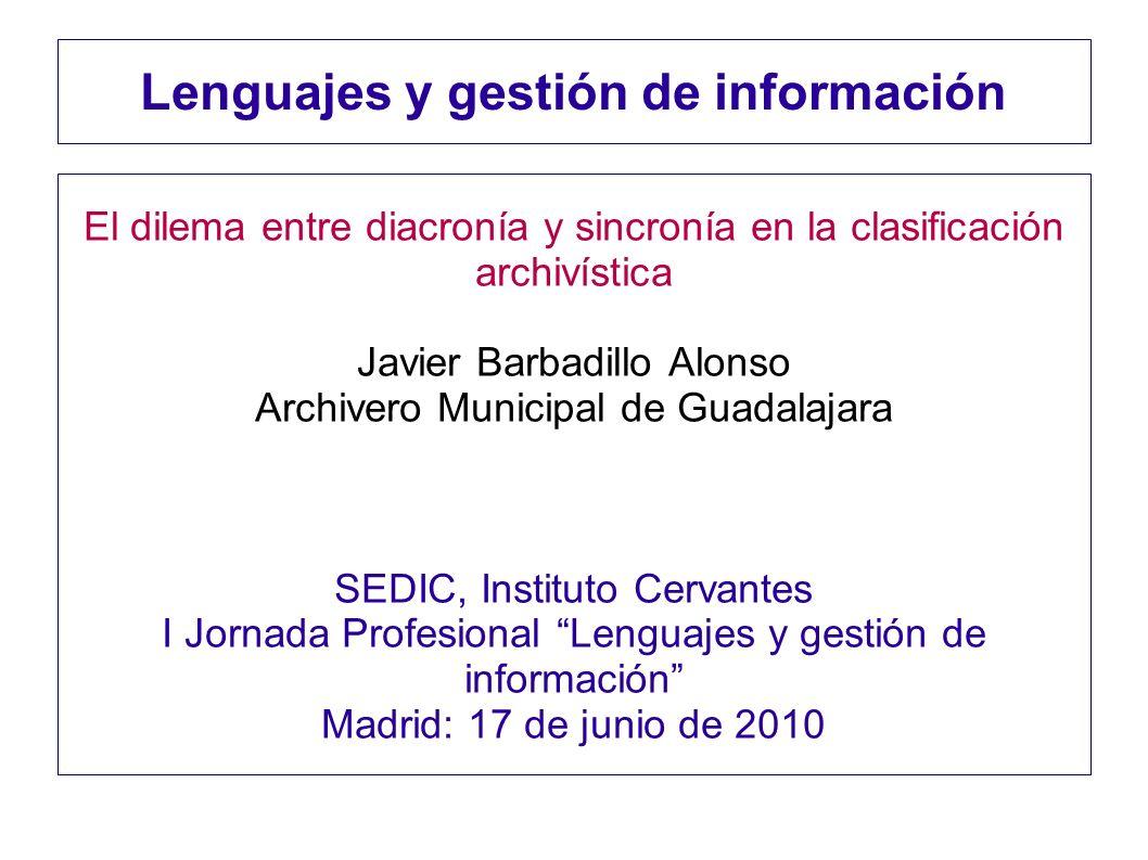Lenguajes y gestión de información El dilema entre diacronía y sincronía en la clasificación archivística Javier Barbadillo Alonso Archivero Municipal