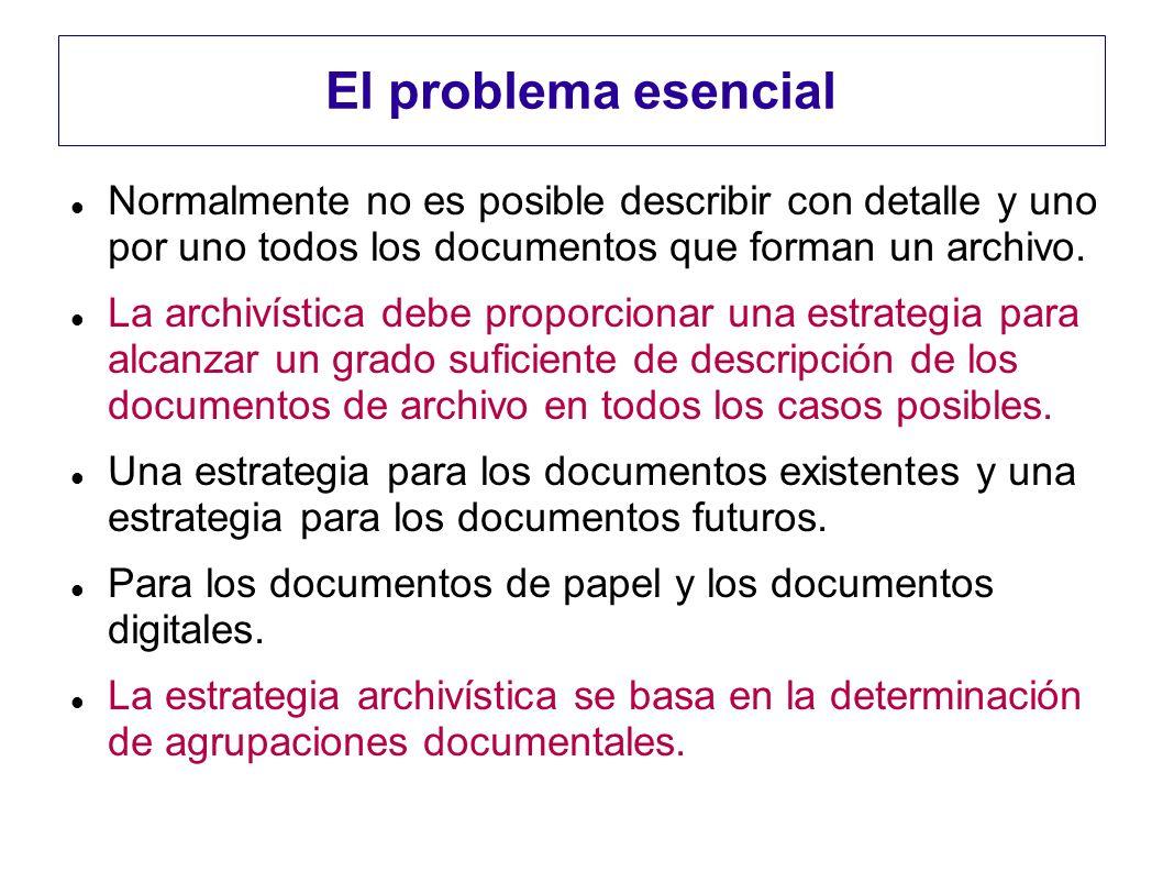 El problema esencial Normalmente no es posible describir con detalle y uno por uno todos los documentos que forman un archivo. La archivística debe pr