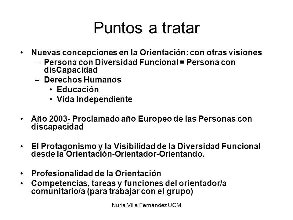 Nuria Villa Fernández UCM Puntos a tratar Nuevas concepciones en la Orientación: con otras visiones –Persona con Diversidad Funcional = Persona con di
