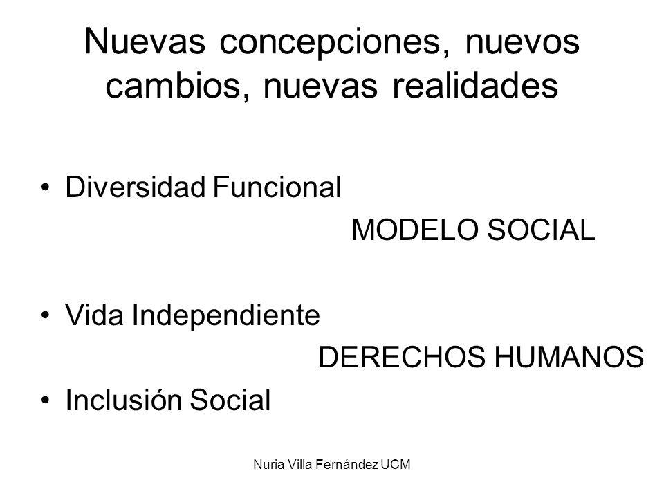 Nuria Villa Fernández UCM Nuevas concepciones, nuevos cambios, nuevas realidades Diversidad Funcional MODELO SOCIAL Vida Independiente DERECHOS HUMANO