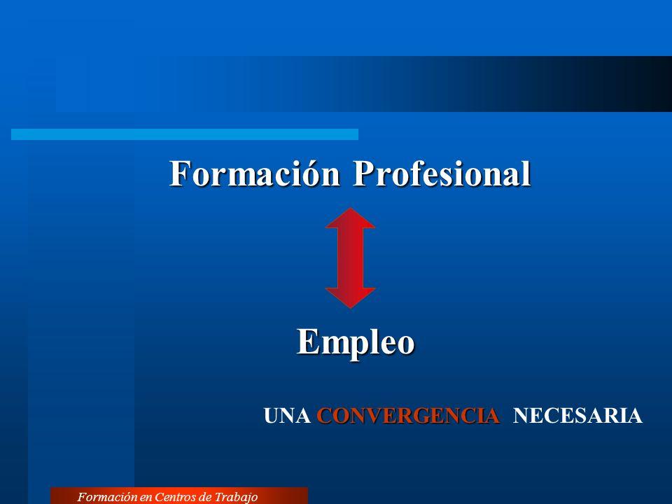 Formación Profesional Formación en Centros de Trabajo Empleo CONVERGENCIA UNA CONVERGENCIA NECESARIA