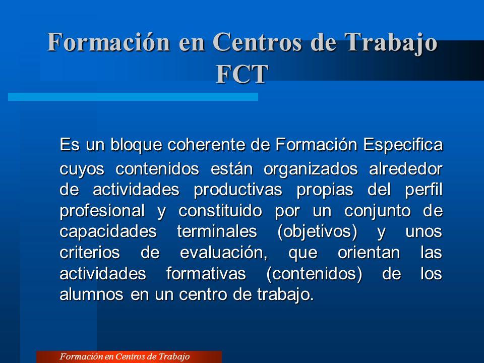 Formación en Centros de Trabajo FCT Es un bloque coherente de Formación Especifica cuyos contenidos están organizados alrededor de actividades productivas propias del perfil profesional y constituido por un conjunto de capacidades terminales (objetivos) y unos criterios de evaluación, que orientan las actividades formativas (contenidos) de los alumnos en un centro de trabajo.