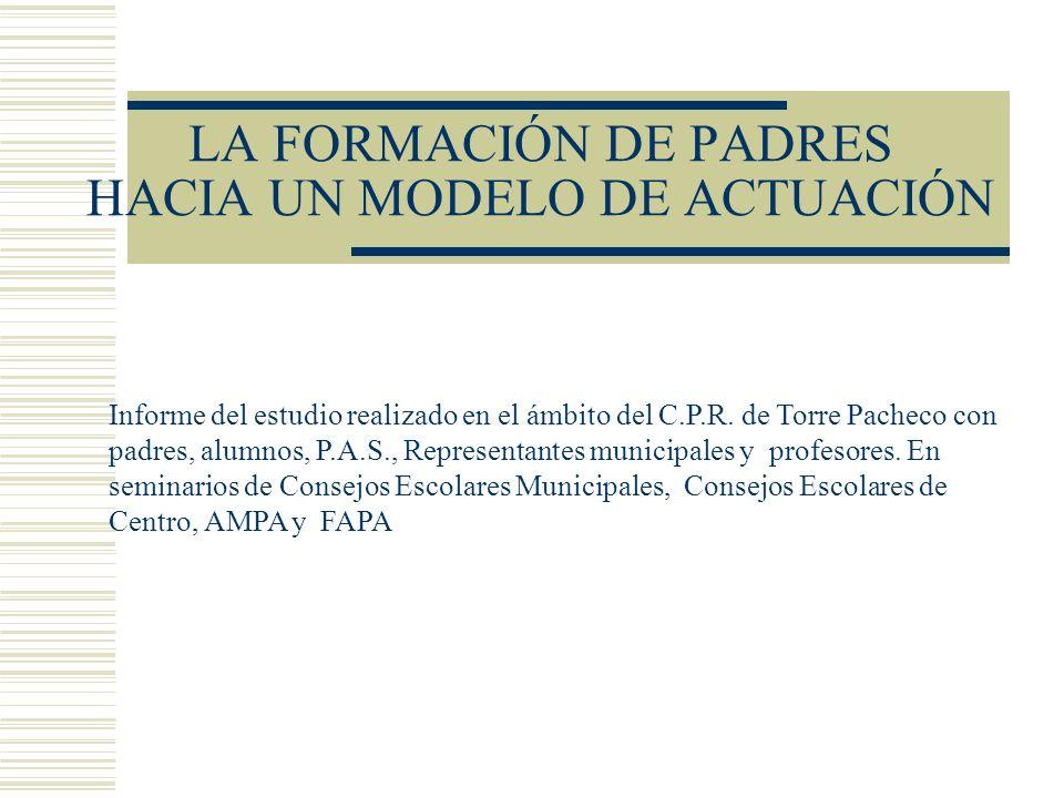 LA FORMACIÓN DE PADRES HACIA UN MODELO DE ACTUACIÓN Informe del estudio realizado en el ámbito del C.P.R. de Torre Pacheco con padres, alumnos, P.A.S.