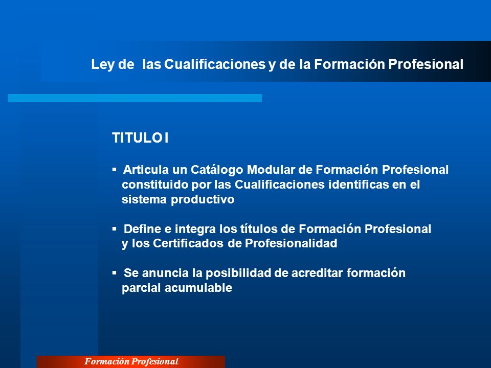 Formación Profesional Ley de las Cualificaciones y de la Formación Profesional TITULO I Articula un Catálogo Modular de Formación Profesional constitu