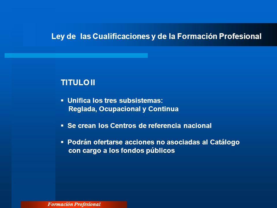 Formación Profesional Ley de las Cualificaciones y de la Formación Profesional TITULO II Unifica los tres subsistemas: Reglada, Ocupacional y Continua