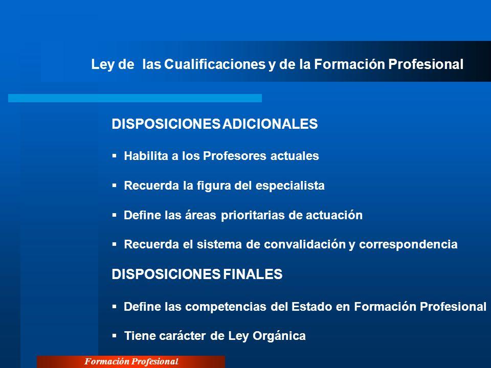 Formación Profesional Ley de las Cualificaciones y de la Formación Profesional DISPOSICIONES ADICIONALES Habilita a los Profesores actuales Recuerda l
