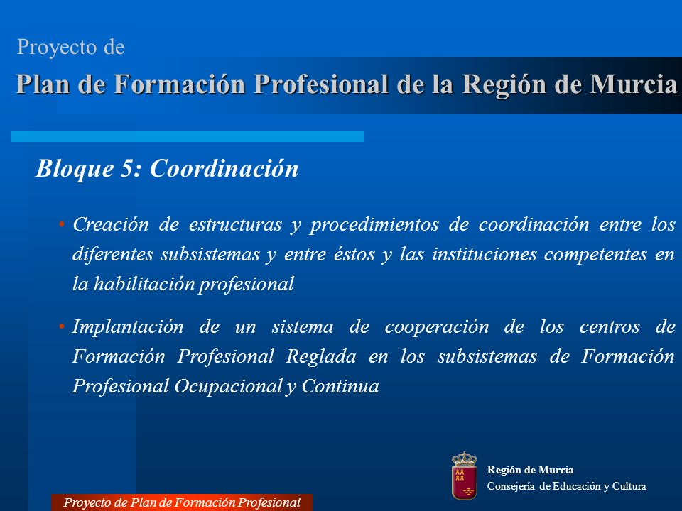 Bloque 5: Coordinación Plan de Formación Profesional de la Región de Murcia Creación de estructuras y procedimientos de coordinación entre los diferentes subsistemas y entre éstos y las instituciones competentes en la habilitación profesional Implantación de un sistema de cooperación de los centros de Formación Profesional Reglada en los subsistemas de Formación Profesional Ocupacional y Continua Región de Murcia Consejería de Educación y Cultura Proyecto de Plan de Formación Profesional Proyecto de