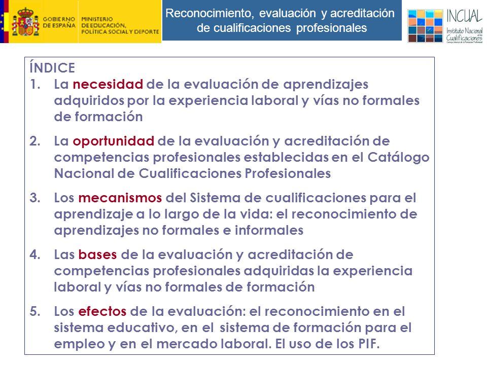 Reconocimiento, evaluación y acreditación de cualificaciones profesionales ÍNDICE 1.La necesidad de la evaluación de aprendizajes adquiridos por la experiencia laboral y vías no formales de formación 2.La oportunidad de la evaluación y acreditación de competencias profesionales establecidas en el Catálogo Nacional de Cualificaciones Profesionales 3.Los mecanismos del Sistema de cualificaciones para el aprendizaje a lo largo de la vida: el reconocimiento de aprendizajes no formales e informales 4.Las bases de la evaluación y acreditación de competencias profesionales adquiridas la experiencia laboral y vías no formales de formación 5.Los efectos de la evaluación: el reconocimiento en el sistema educativo, en el sistema de formación para el empleo y en el mercado laboral.