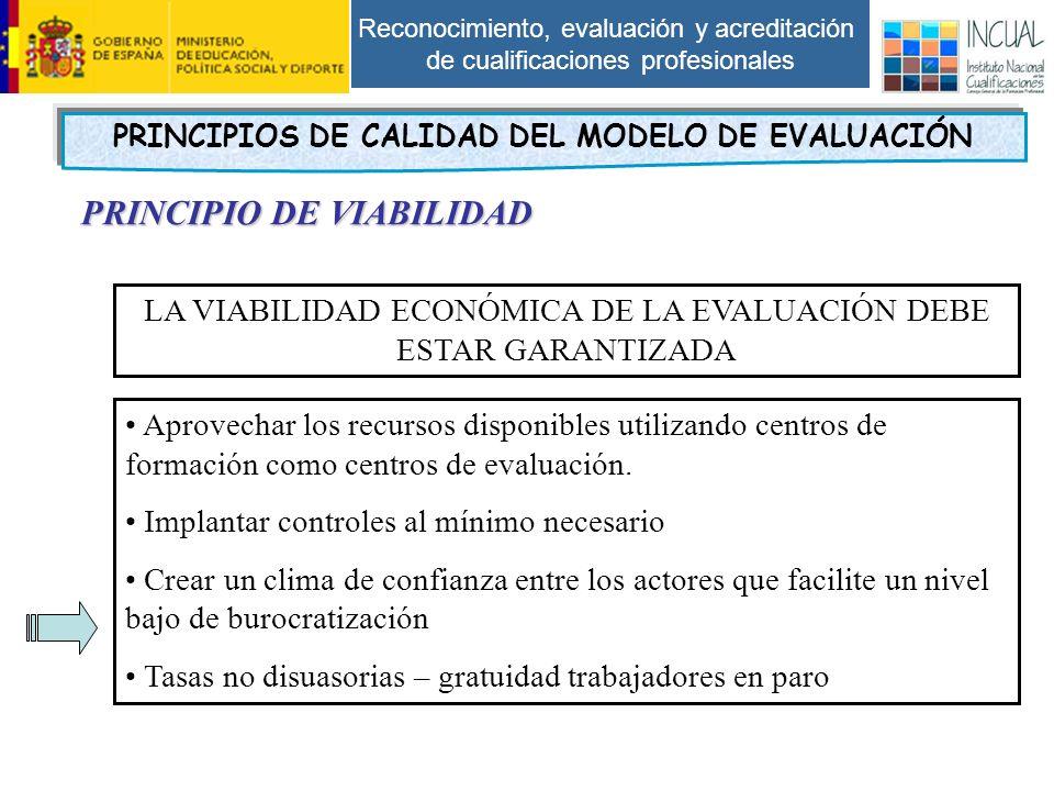 Reconocimiento, evaluación y acreditación de cualificaciones profesionales PRINCIPIO DE VIABILIDAD LA VIABILIDAD ECONÓMICA DE LA EVALUACIÓN DEBE ESTAR GARANTIZADA Aprovechar los recursos disponibles utilizando centros de formación como centros de evaluación.