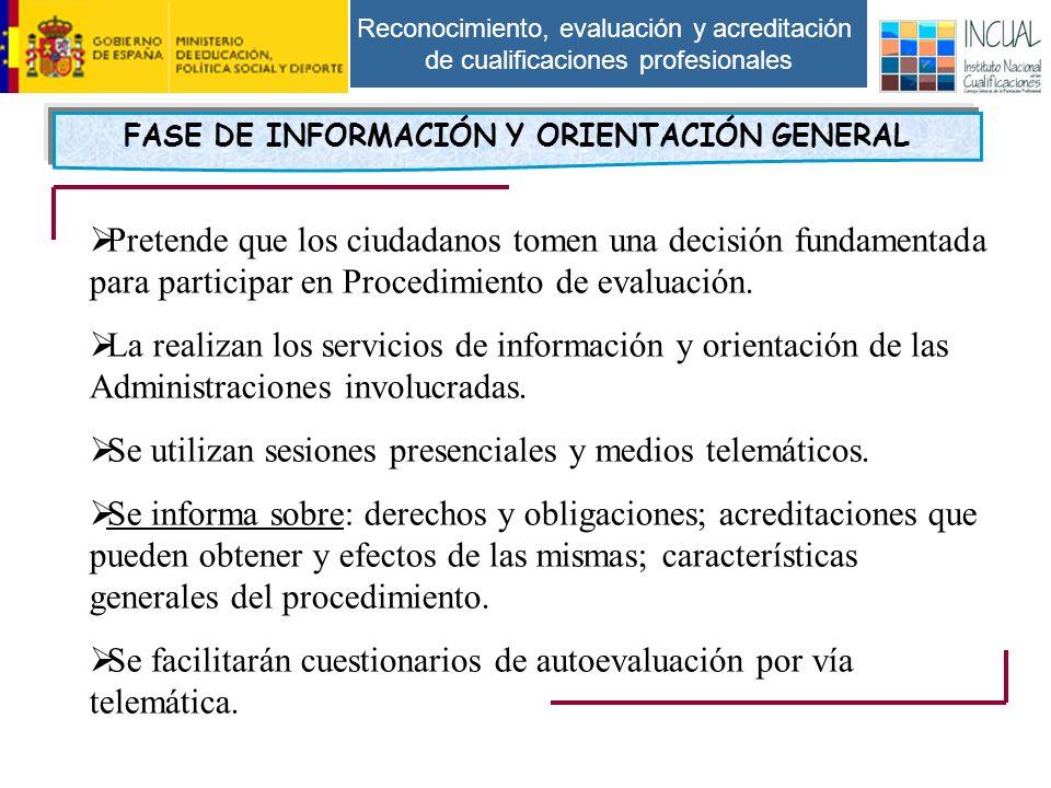Reconocimiento, evaluación y acreditación de cualificaciones profesionales FASE DE INFORMACIÓN Y ORIENTACIÓN GENERAL Pretende que los ciudadanos tomen una decisión fundamentada para participar en Procedimiento de evaluación.