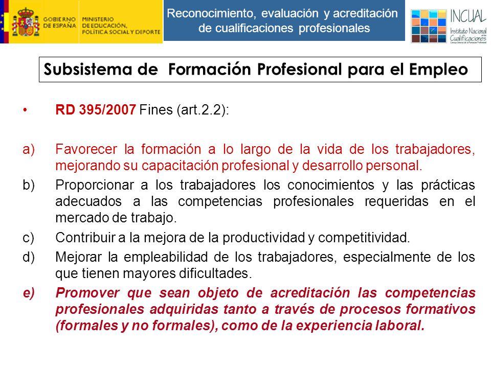 Reconocimiento, evaluación y acreditación de cualificaciones profesionales RD 395/2007 Fines (art.2.2): a)Favorecer la formación a lo largo de la vida de los trabajadores, mejorando su capacitación profesional y desarrollo personal.