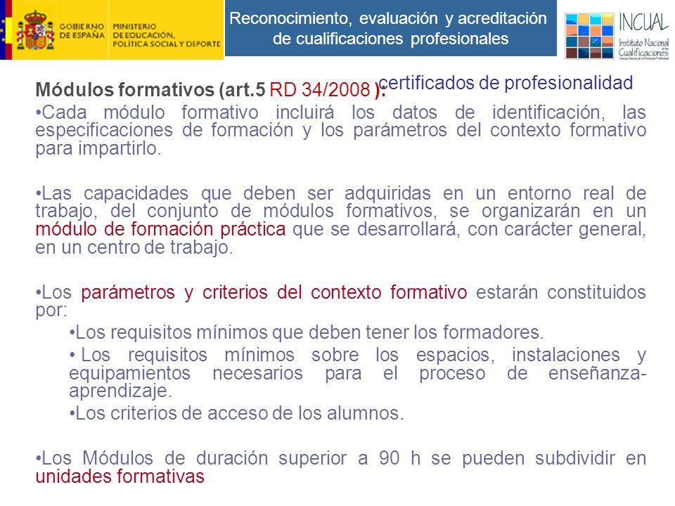 Reconocimiento, evaluación y acreditación de cualificaciones profesionales Módulos formativos (art.5 RD 34/2008 ): Cada módulo formativo incluirá los datos de identificación, las especificaciones de formación y los parámetros del contexto formativo para impartirlo.