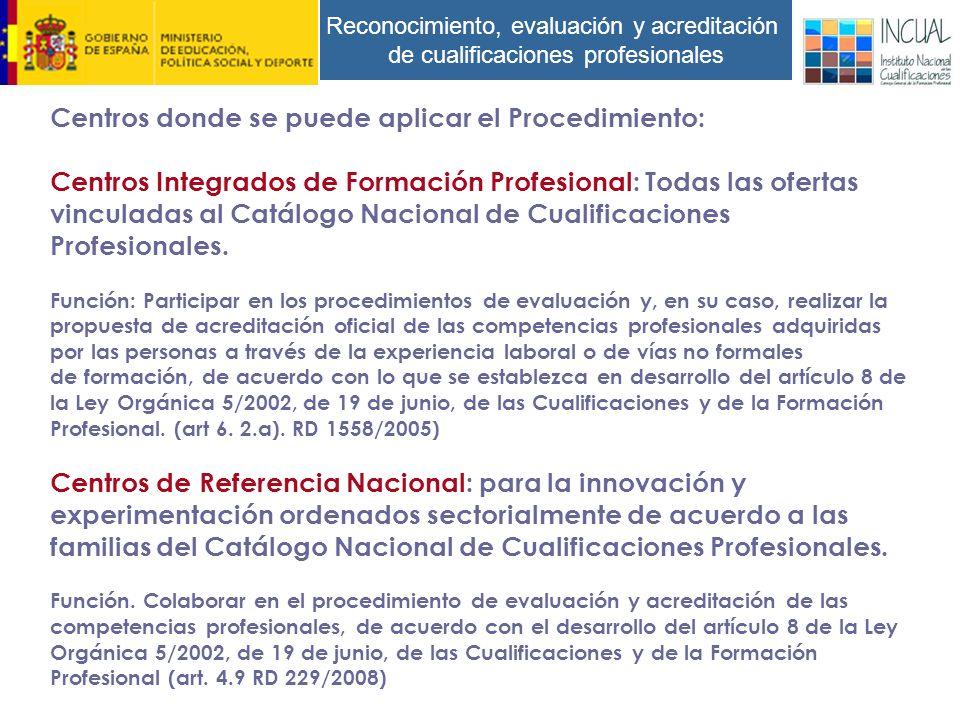 Reconocimiento, evaluación y acreditación de cualificaciones profesionales Centros donde se puede aplicar el Procedimiento: Centros Integrados de Formación Profesional: Todas las ofertas vinculadas al Catálogo Nacional de Cualificaciones Profesionales.