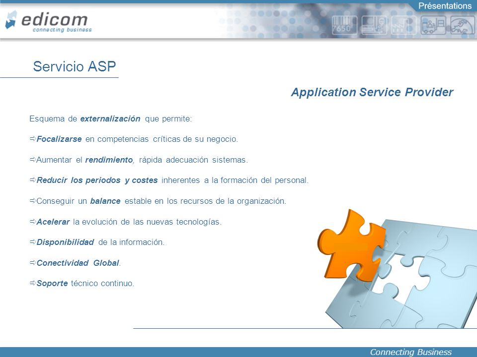 Connecting Business Servicio ASP Application Service Provider Esquema de externalización que permite: Focalizarse en competencias críticas de su negoc