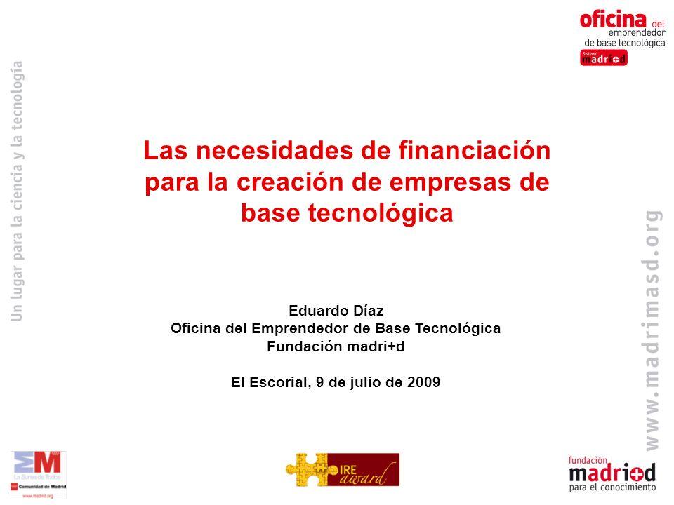 Eduardo Díaz Oficina del Emprendedor de Base Tecnológica Fundación madri+d El Escorial, 9 de julio de 2009 Las necesidades de financiación para la creación de empresas de base tecnológica