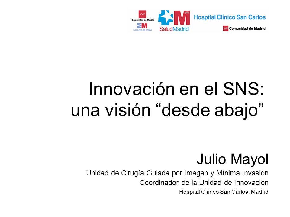 Innovación en el SNS: una visión desde abajo Julio Mayol Unidad de Cirugía Guiada por Imagen y Mínima Invasión Coordinador de la Unidad de Innovación Hospital Clínico San Carlos, Madrid