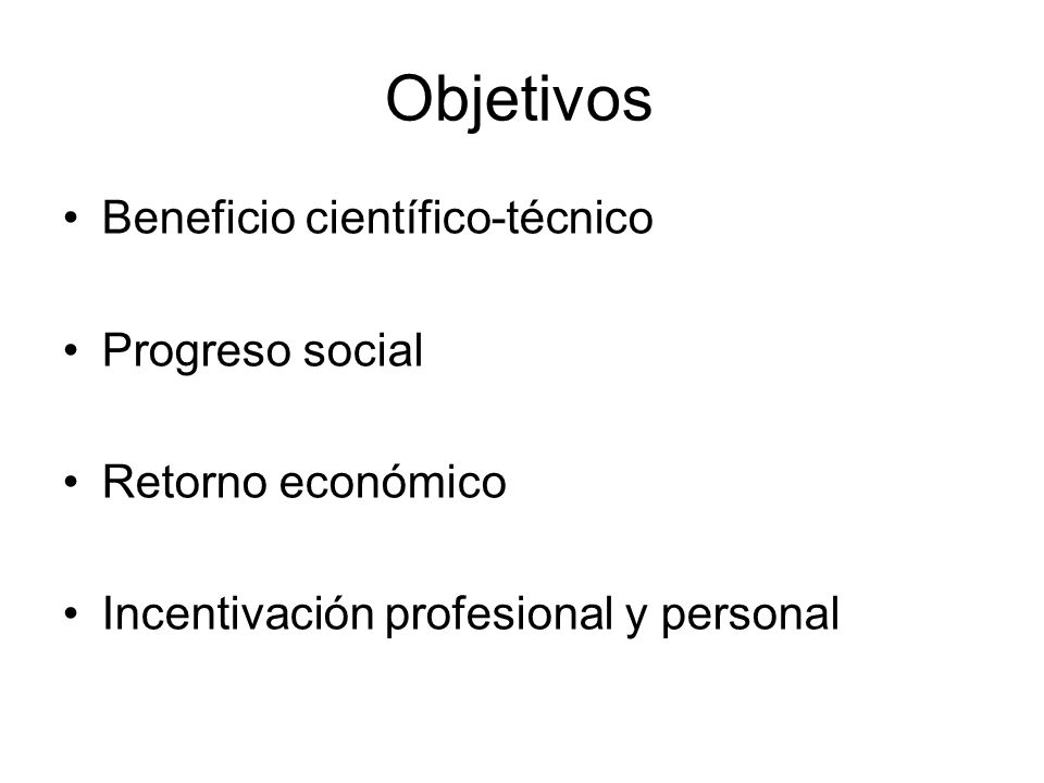 Objetivos Beneficio científico-técnico Progreso social Retorno económico Incentivación profesional y personal