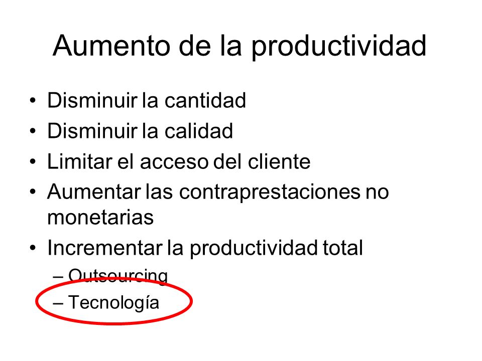 Aumento de la productividad Disminuir la cantidad Disminuir la calidad Limitar el acceso del cliente Aumentar las contraprestaciones no monetarias Incrementar la productividad total –Outsourcing –Tecnología