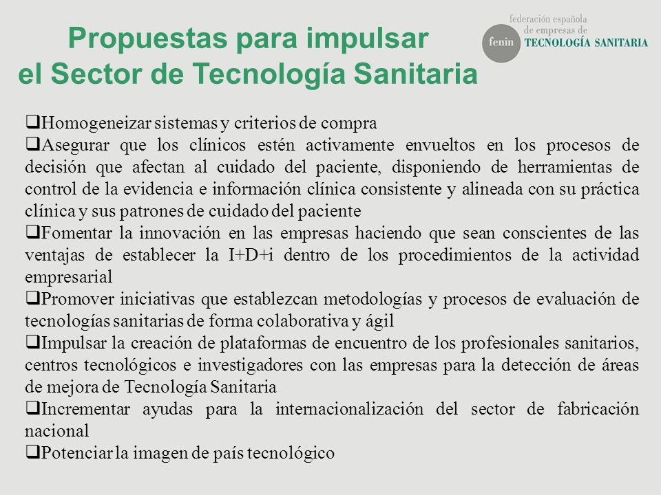 Propuestas para impulsar el Sector de Tecnología Sanitaria Homogeneizar sistemas y criterios de compra Asegurar que los clínicos estén activamente env