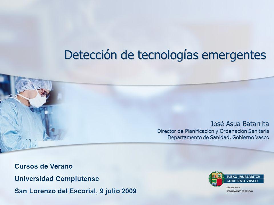 Detección de tecnologías emergentes José Asua Batarrita Director de Planificación y Ordenación Sanitaria Departamento de Sanidad. Gobierno Vasco Curso