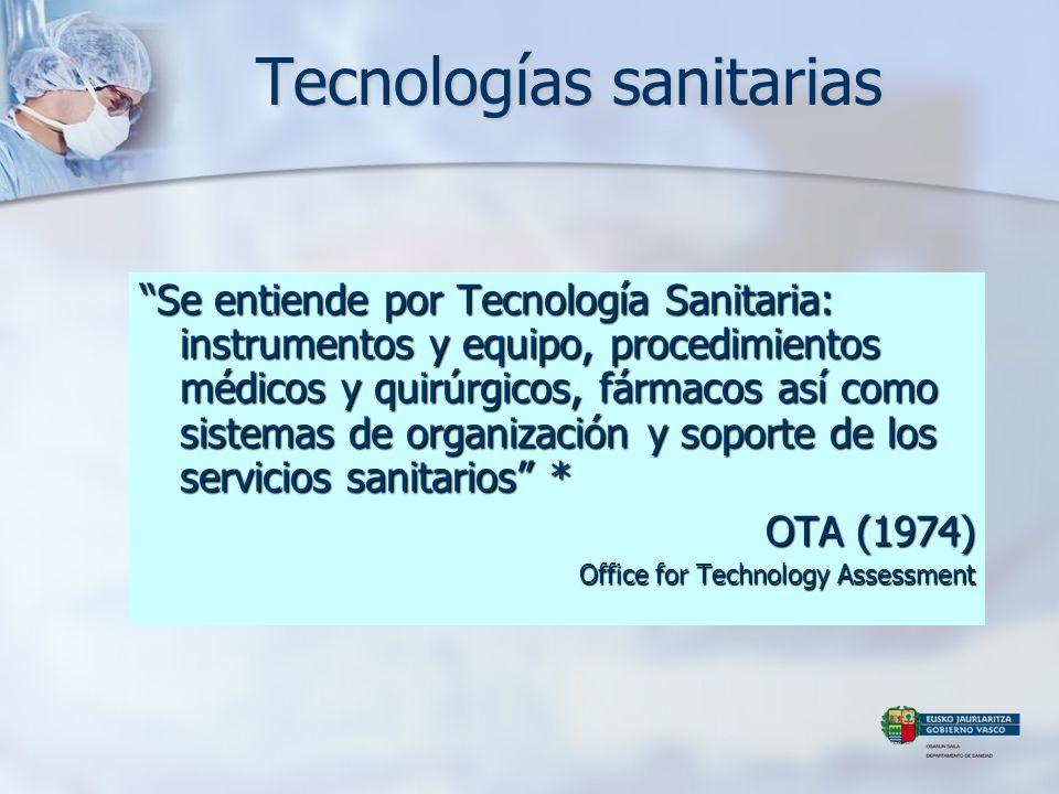 Tecnologías sanitarias Se entiende por Tecnología Sanitaria: instrumentos y equipo, procedimientos médicos y quirúrgicos, fármacos así como sistemas d