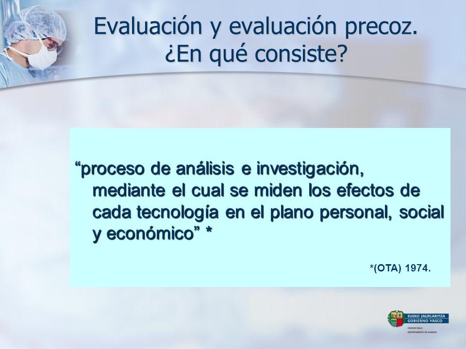 Evaluación y evaluación precoz. ¿En qué consiste? proceso de análisis e investigación, mediante el cual se miden los efectos de cada tecnología en el