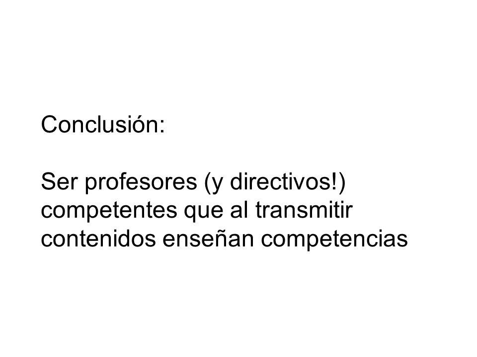 Conclusión: Ser profesores (y directivos!) competentes que al transmitir contenidos enseñan competencias