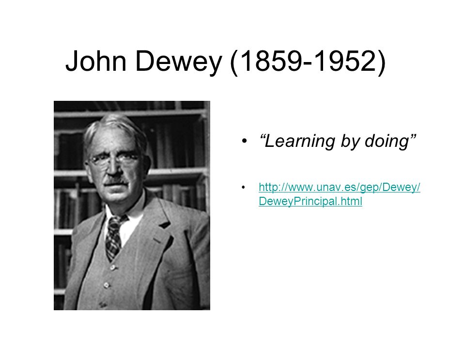 John Dewey ( ) Learning by doing   DeweyPrincipal.htmlhttp://  DeweyPrincipal.html
