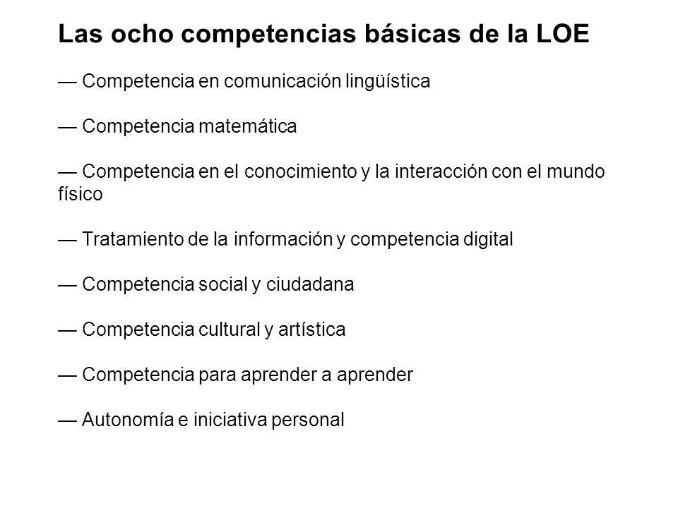 Las ocho competencias básicas de la LOE Competencia en comunicación lingüística Competencia matemática Competencia en el conocimiento y la interacción con el mundo físico Tratamiento de la información y competencia digital Competencia social y ciudadana Competencia cultural y artística Competencia para aprender a aprender Autonomía e iniciativa personal