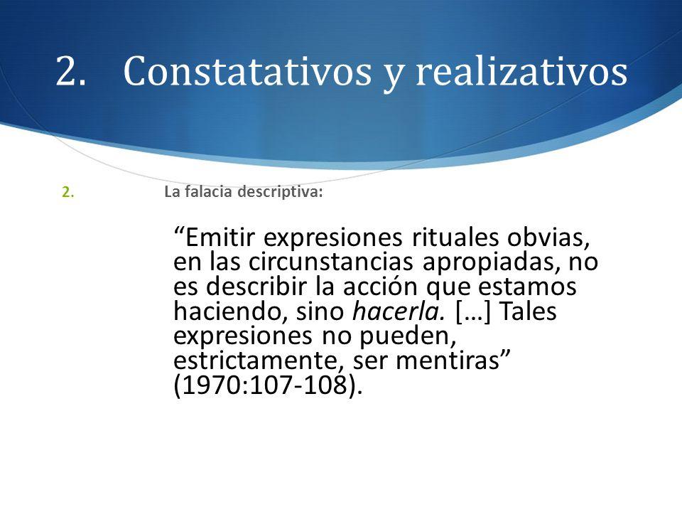2.Constatativos y realizativos 2. La falacia descriptiva: Emitir expresiones rituales obvias, en las circunstancias apropiadas, no es describir la acc