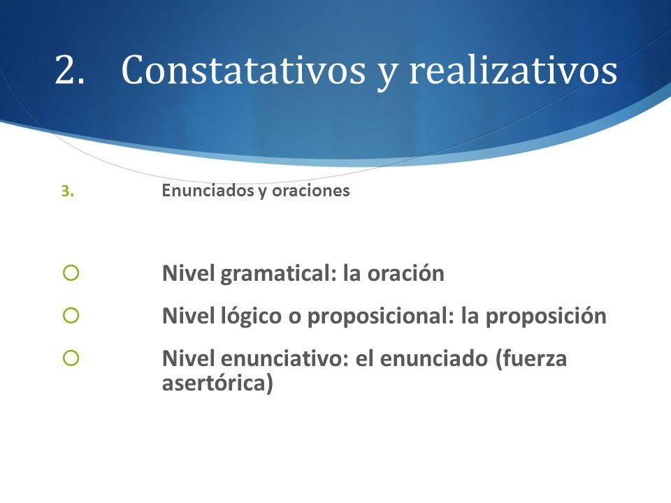 2.Constatativos y realizativos 3. Enunciados y oraciones Nivel gramatical: la oración Nivel lógico o proposicional: la proposición Nivel enunciativo: