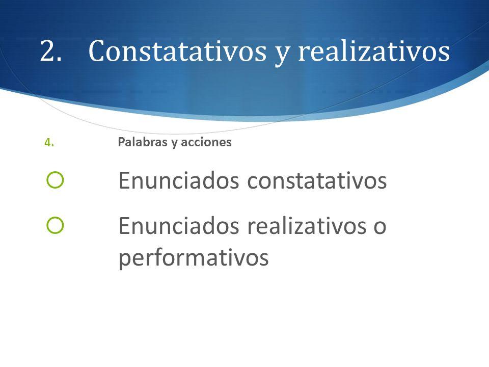 2.Constatativos y realizativos 4. Palabras y acciones Enunciados constatativos Enunciados realizativos o performativos