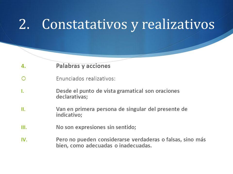 2.Constatativos y realizativos 4. Palabras y acciones Enunciados realizativos: I. Desde el punto de vista gramatical son oraciones declarativas; II. V
