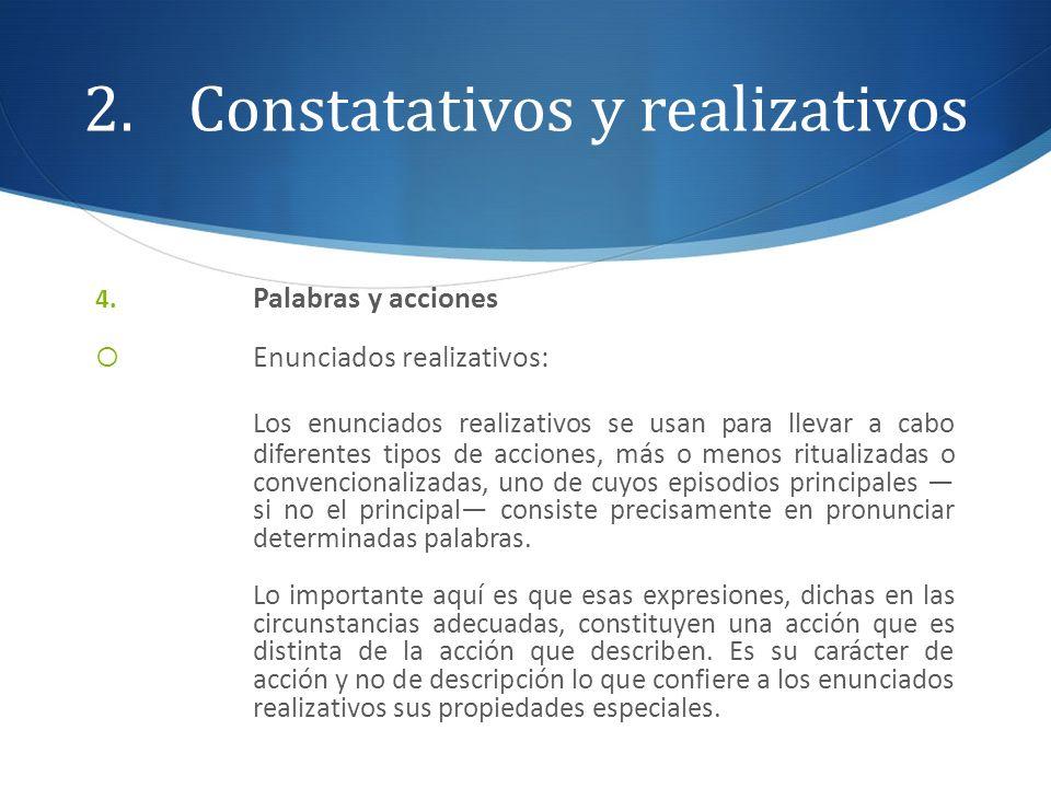 2.Constatativos y realizativos 4. Palabras y acciones Enunciados realizativos: Los enunciados realizativos se usan para llevar a cabo diferentes tipos