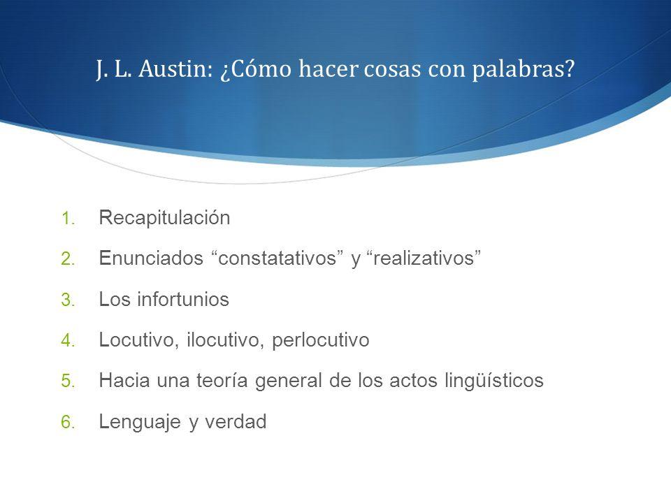 J. L. Austin: ¿Cómo hacer cosas con palabras? 1. Recapitulación 2. Enunciados constatativos y realizativos 3. Los infortunios 4. Locutivo, ilocutivo,
