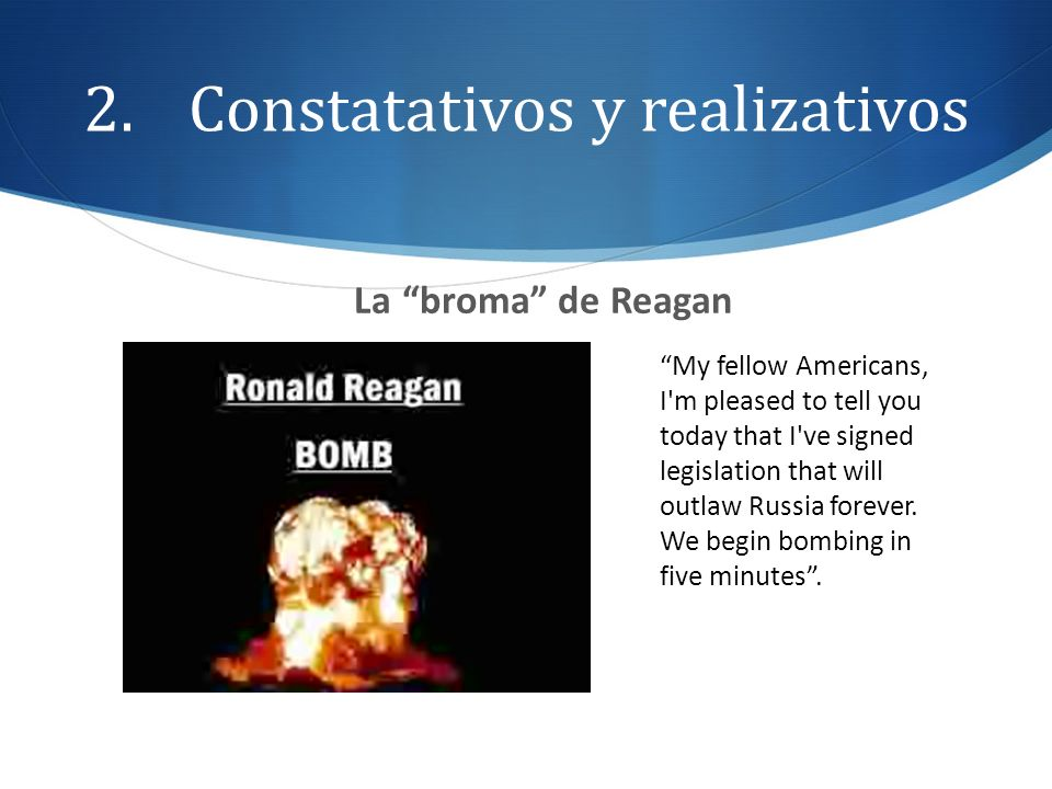 2.Constatativos y realizativos La broma de Reagan My fellow Americans, I'm pleased to tell you today that I've signed legislation that will outlaw Rus
