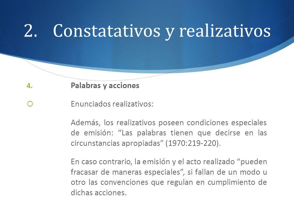 2.Constatativos y realizativos 4. Palabras y acciones Enunciados realizativos: Además, los realizativos poseen condiciones especiales de emisión: Las