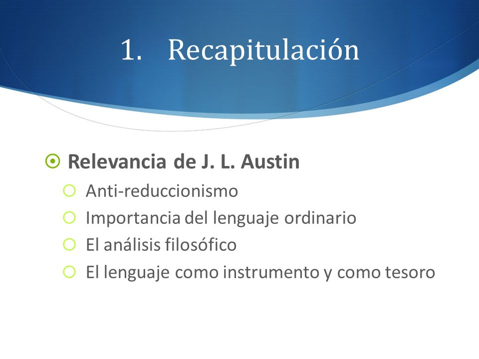 1.Recapitulación Relevancia de J. L. Austin Anti-reduccionismo Importancia del lenguaje ordinario El análisis filosófico El lenguaje como instrumento