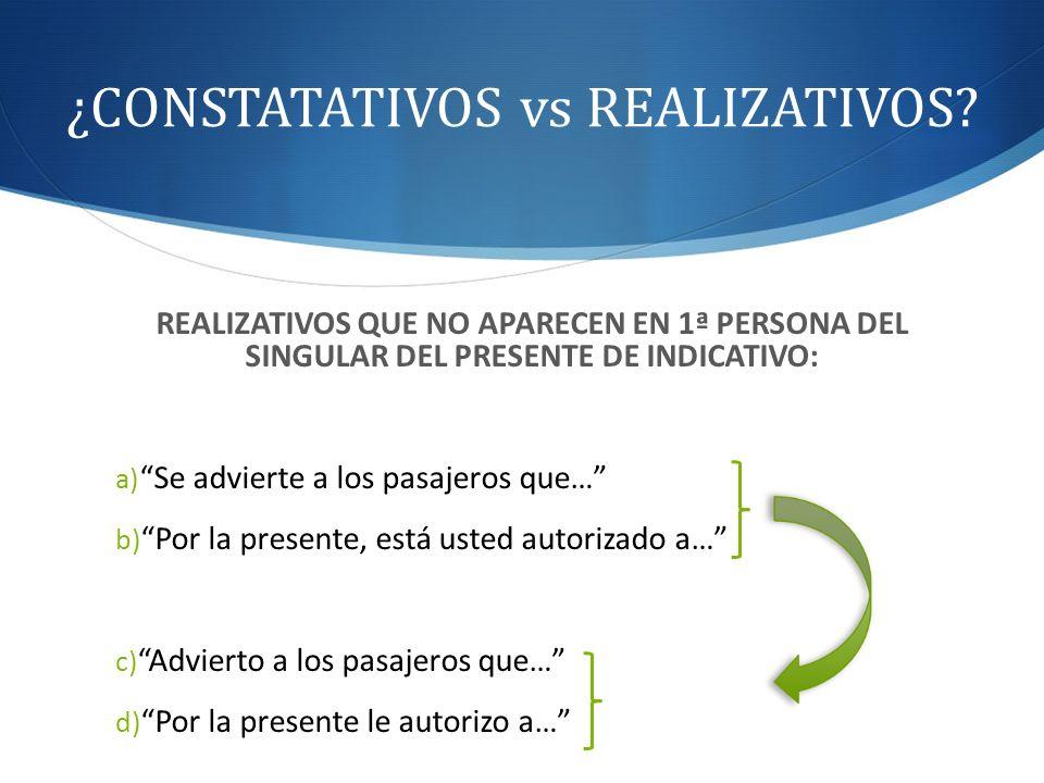 ¿CONSTATATIVOS vs REALIZATIVOS? REALIZATIVOS QUE NO APARECEN EN 1ª PERSONA DEL SINGULAR DEL PRESENTE DE INDICATIVO: a) Se advierte a los pasajeros que