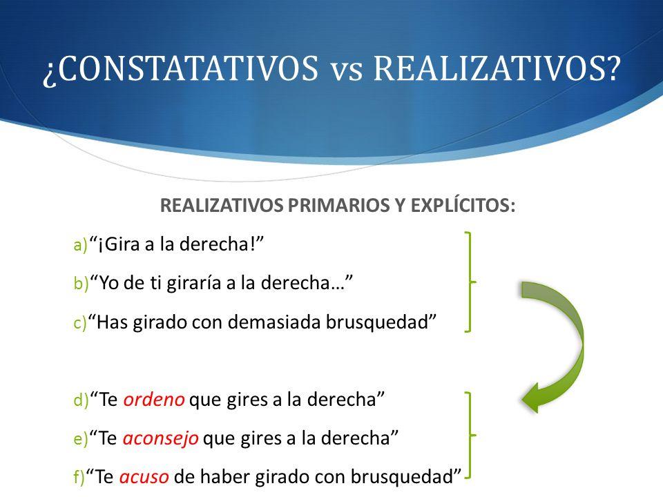 ¿CONSTATATIVOS vs REALIZATIVOS? REALIZATIVOS PRIMARIOS Y EXPLÍCITOS: a) ¡Gira a la derecha! b) Yo de ti giraría a la derecha… c) Has girado con demasi